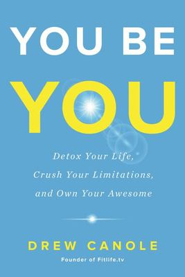 You Be You - Detox Your Life, Crush Your Limitations, and Own Your Awesome