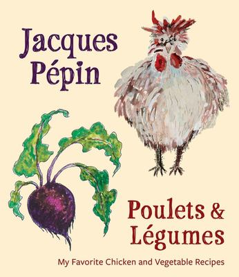 Jacques Pepin Poulets and Legumes - My Favorite Chicken and Vegetable Recipes