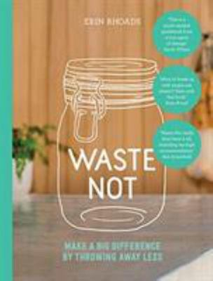 Waste Not: Simple Steps to Throw Away Less