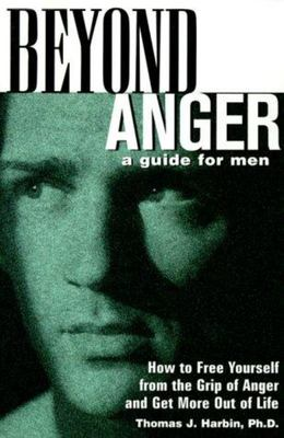 Beyond Anger - A Guide for Men - How to Free Yourself from the Grip of Anger and Get More Out of Life