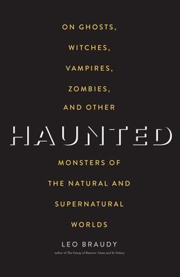 Haunted - On Ghosts, Witches, Vampires, Zombies, and Other Monsters of the Natural and Supernatural Worlds