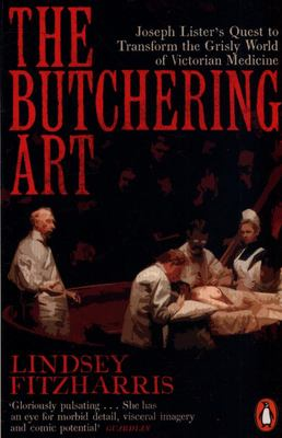 Butchering Art - Joseph Lister's Quest to Transform the Brutal World of Victorian Medicine