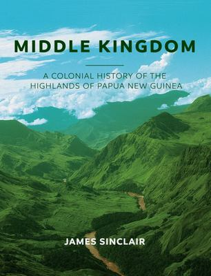 Middle KingdomThe Colonial History of the Highlands of Papua New Guinea