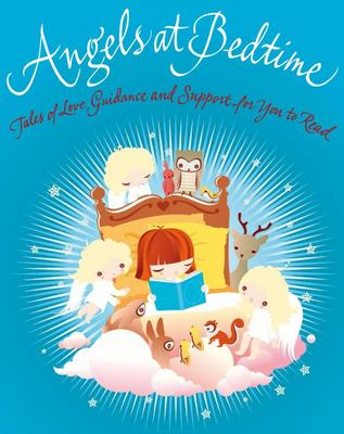 Angels at Bedtime Tales of Love, Guidance and Support for You to Read with Your Child to Comfort, Calm, and Heal
