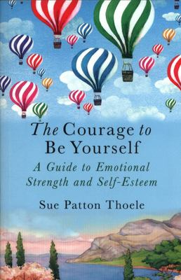 The Courage to Be Yourself: A Guide to Emotional Strength and Self Esteem