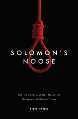 Solomon's Noose: True Story of Her Majesty's Hangman of Hobart