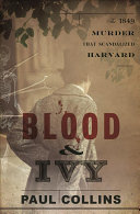 Blood and Ivy - The 1849 Murder That Scandalized Harvard