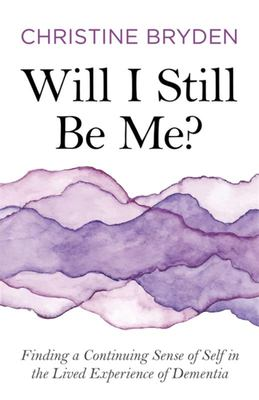 Will I Still Be Me? - Finding a Continuing Sense of Self in the Lived Experience of Dementia