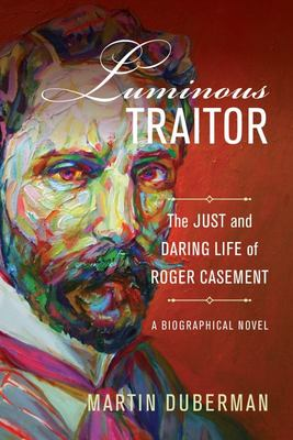 Luminous Traitor - The Just and Daring Life of Roger Casement - A Biographical Novel