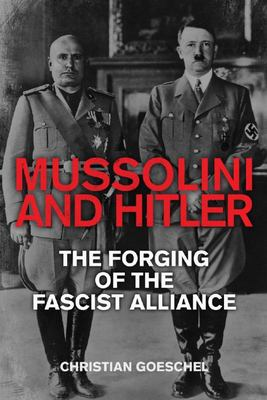 Mussolini and Hitler - The Forging of the Fascist Alliance