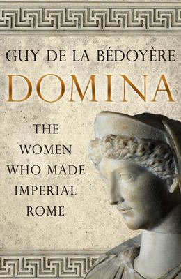 Domina - The Women Who Made Imperial Rome