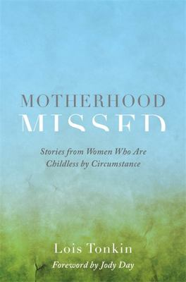 Motherhood Missed: Stories of Loss and Living from Women Who Are Childless by Circumstance
