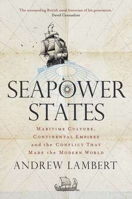 Seapower States - Maritime Culture, Continental Empires and the Conflict That Made the Modern World