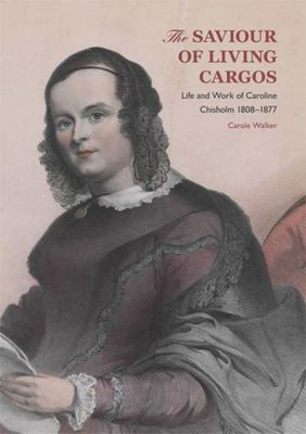 The Saviour of Living Cargos - The Life and Work of Caroline Chisholm, 1808-1877