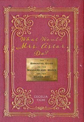 What Would Mrs. Astor Do? The Essential Guide to the Manners and Mores of the Gilded Age