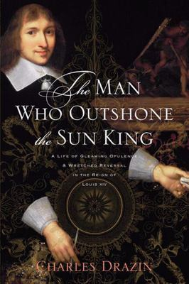 The Man Who Outshone the Sun King - A Life of Gleaming Opulence and Wretched Reversal in the Reign of Louis XIV