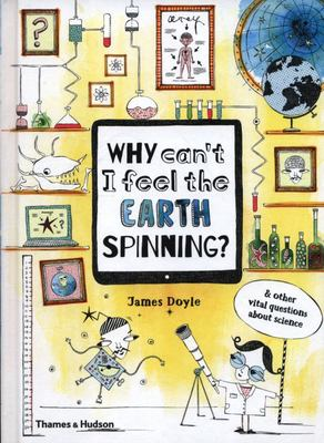 Why Can't I Feel the Earth Spinning? And Other Vital Questions about Science