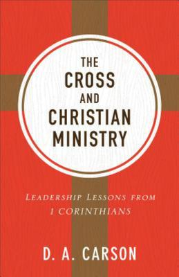 The Cross and Christian Ministry - Leadership Lessons from 1 Corinthians