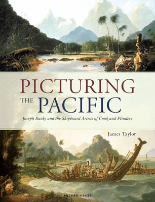 Picturing the Pacific - Joseph Banks and the Shipboard Artists of Cook and Flinders