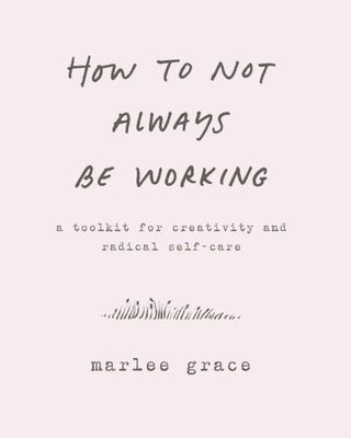 How to Not Always Be Working - A Toolkit for Creativity and Radical Self-Care