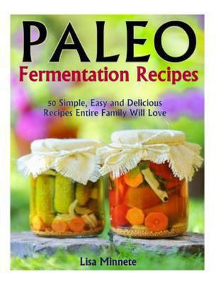 Paleo Fermentation Recipes - 50 Simple, Easy and Delicious Recipes Entire Family Will Love!