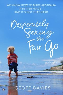 Desperately Seeking the Fair Go - We Know How to Make Australia a Better Place and It's Not That Hard