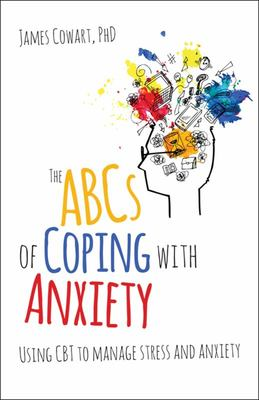 The ABCS of Coping with AnxietyUsing CBT to Manage Stress and Anxiety
