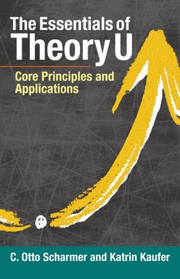 The Essentials of Theory U - Core Principles and Applications
