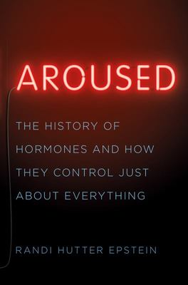 Aroused - The History of Hormones and How They Control Just about Everything