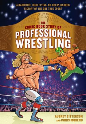 The Comic Book Story of Professional Wrestling: A Hardcore, High-Flying, No-Holds-Barred History of the One True Sport