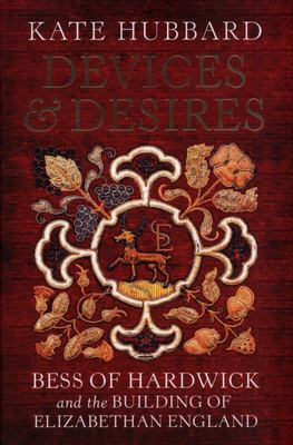Devices and Desires - Bess of Hardwick and the Building of Elizabethan England