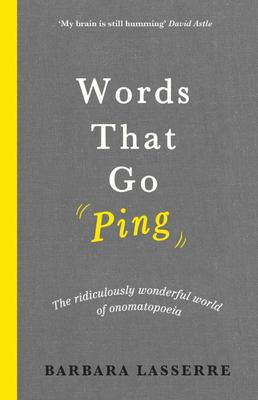 Words That Go Ping - The Ridiculously Wonderful World of Onomatopoeia