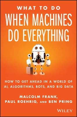 What to Do When Machines Do Everything - Five Ways Your Business Can Thrive in an Economy of Bots, AI, and Data