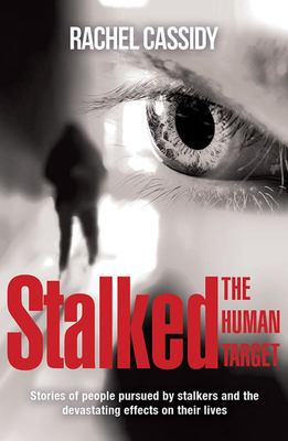 Stalked: the Human Target - Stories of People Pursued by Stalkers and the Devastating Effects on Their Lives
