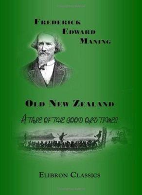 Old New Zealand - A Tale of the Good Old Times: and a History of the War in the North Against the Chief Heke, in the Year 1845, Told by an Old Chief of the Ngapuhi Tribe, Also Maori Traditions