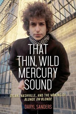 That Thin, Wild Mercury Sound - Dylan, Nashville, and the Making of Blonde on Blonde
