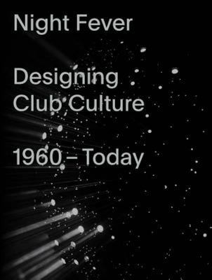Night Fever: a Design History of Club Culture - A Design History of Club Culture