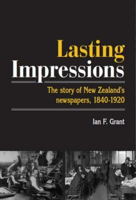 Lasting Impressions: The Story of New Zealand's Newspapers 1840-1920