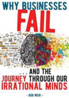 Why Businesses Fail: and the Journey Through our Irrational Minds