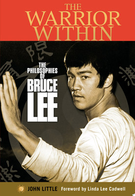 The Warrior Within - The Philosophies of Bruce Lee to Better Understand the World Around You and Achieve a Rewarding Life