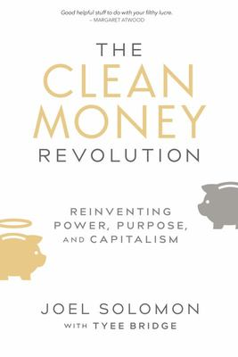 The Clean Money Revolution - Reinventing Power, Purpose, and Capitalism