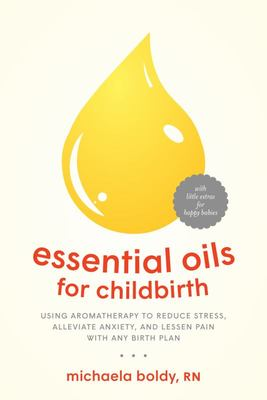Essential Oils for Childbirth - Using Aromatherapy to Reduce Stress, Alleviate Anxiety, and Lessen Pain with Any Birth Plan