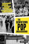 The Downtown Pop Underground - New York City and the Literary Punks, Renegade Artists, DIY Filmmakers, Mad Playwrights, and Rock 'n' Roll Glitter Queens Who Revolutionized Culture