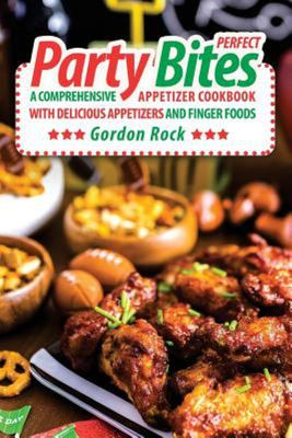 Perfect Party Bites - A Comprehensive Appetizer Cookbook with Delicious Appetizers and Finger Foods