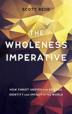The Wholeness Imperative - How Christ Unifies Our Desires, Identity and Impact in the World