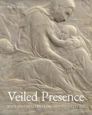 Veiled Presence - Body and Drapery from Giotto to Titian