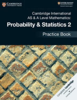 Cambridge International AS and a Level Mathematics: Probability and Statistics 2 Practice Book