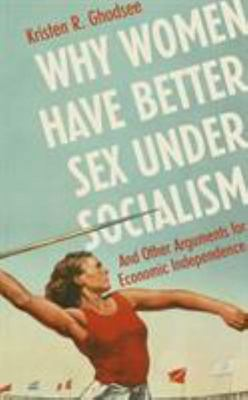 Why Women Have Better Sex under Socialism - And Other Arguments for Economic Independence