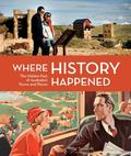Where History Happened: The Hidden Past of Australia's Towns and Places