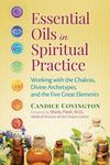 Essential Oils in Spiritual Practice: Working with the Chakras, Divine Archetypes, and the Five Great Elements